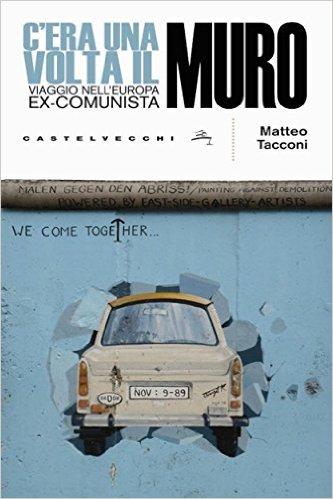 C'era una volta il muro. Viaggio nell'Europa ex-comunista.