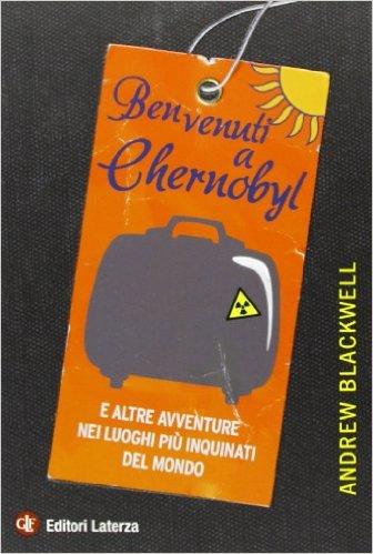 Benvenuti a Chernobyl: e altre avventure nei luoghi più inquinati del mondo